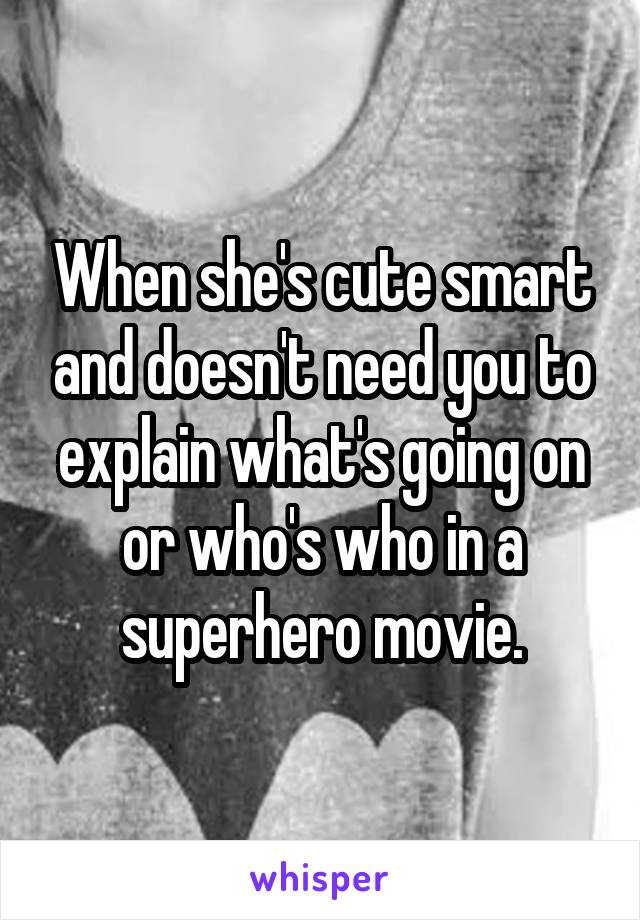 When she's cute smart and doesn't need you to explain what's going on or who's who in a superhero movie.