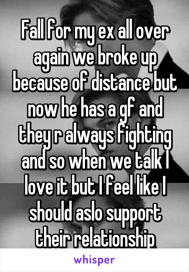 Fall for my ex all over again we broke up because of distance but now he has a gf and they r always fighting and so when we talk I love it but I feel like I should aslo support their relationship
