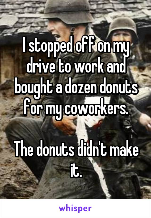 I stopped off on my drive to work and bought a dozen donuts for my coworkers.  The donuts didn't make it.