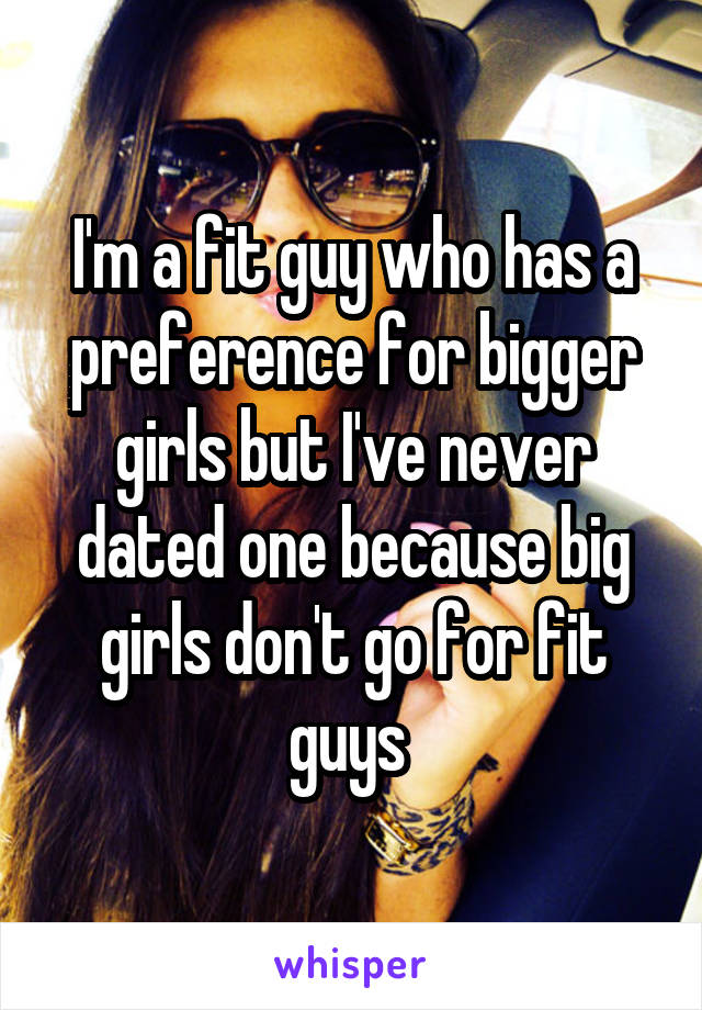 I'm a fit guy who has a preference for bigger girls but I've never dated one because big girls don't go for fit guys