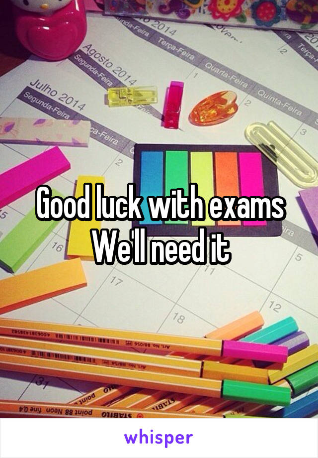 Good luck with exams We'll need it
