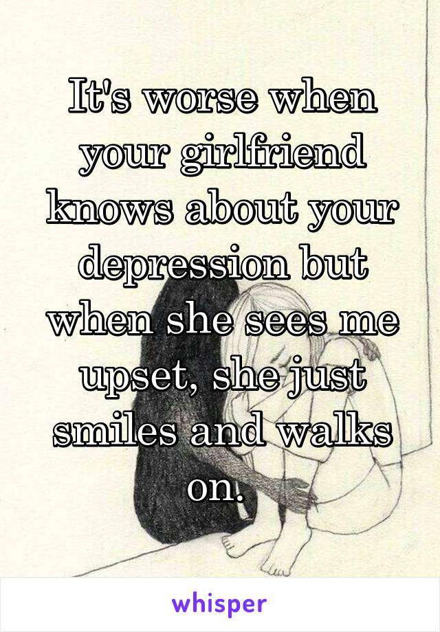 It's worse when your girlfriend knows about your depression but when she sees me upset, she just smiles and walks on.