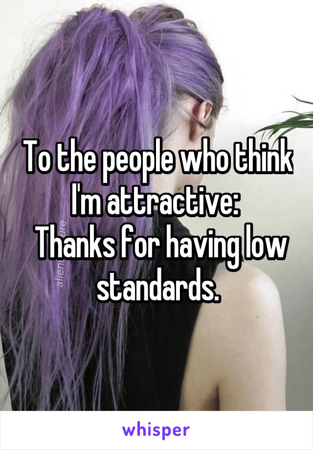 To the people who think I'm attractive:   Thanks for having low standards.