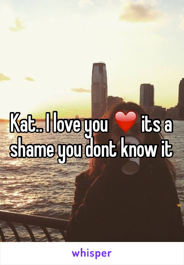 Kat.. I love you ❤️ its a shame you dont know it