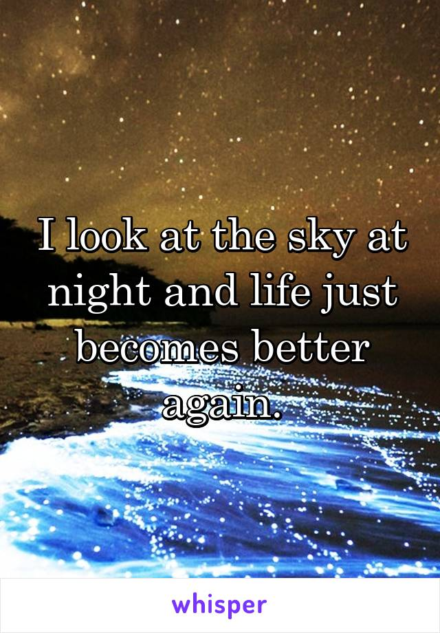 I look at the sky at night and life just becomes better again.