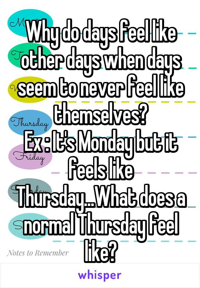 Why do days feel like other days when days seem to never feel like themselves? Ex : It's Monday but it feels like Thursday...What does a normal Thursday feel like?