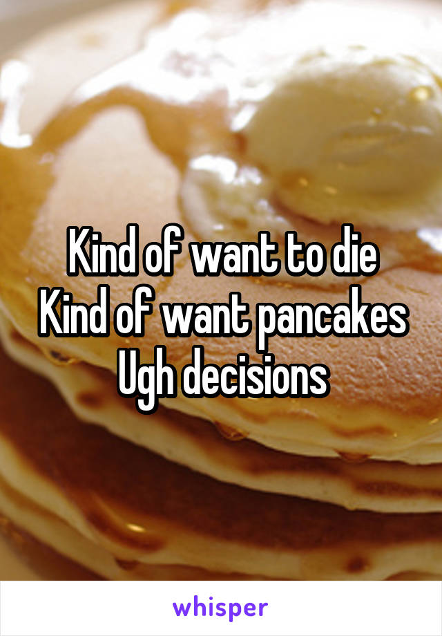 Kind of want to die Kind of want pancakes Ugh decisions