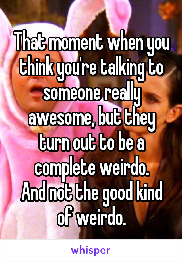 That moment when you think you're talking to someone really awesome, but they turn out to be a complete weirdo. And not the good kind of weirdo.