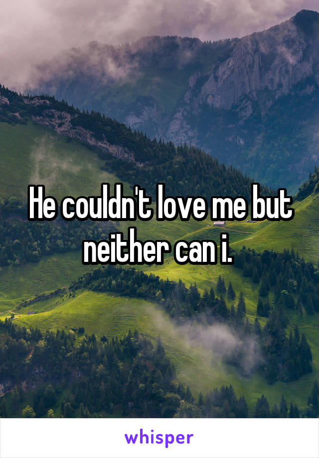 He couldn't love me but neither can i.
