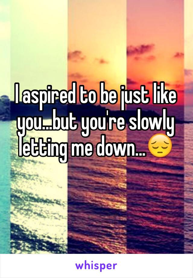 I aspired to be just like you...but you're slowly letting me down...😔