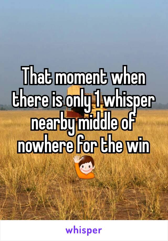 That moment when there is only 1 whisper nearby middle of nowhere for the win 🙋