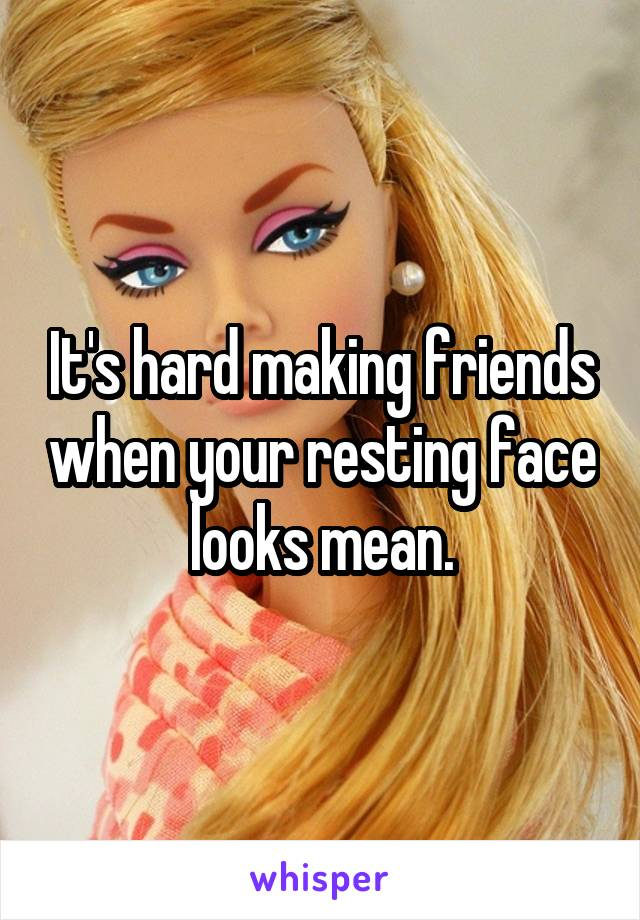 It's hard making friends when your resting face looks mean.