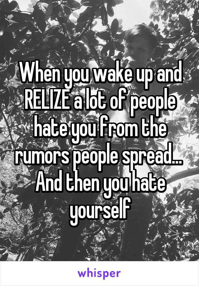 When you wake up and RELIZE a lot of people hate you from the rumors people spread...  And then you hate yourself