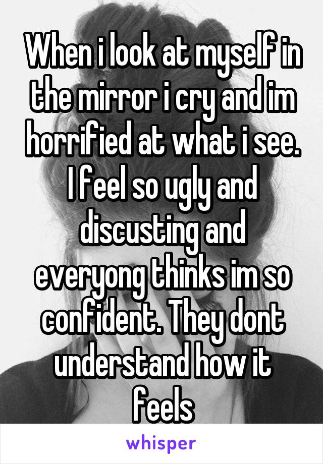When i look at myself in the mirror i cry and im horrified at what i see. I feel so ugly and discusting and everyong thinks im so confident. They dont understand how it feels