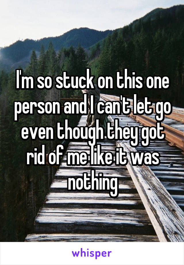 I'm so stuck on this one person and I can't let go even though they got rid of me like it was nothing