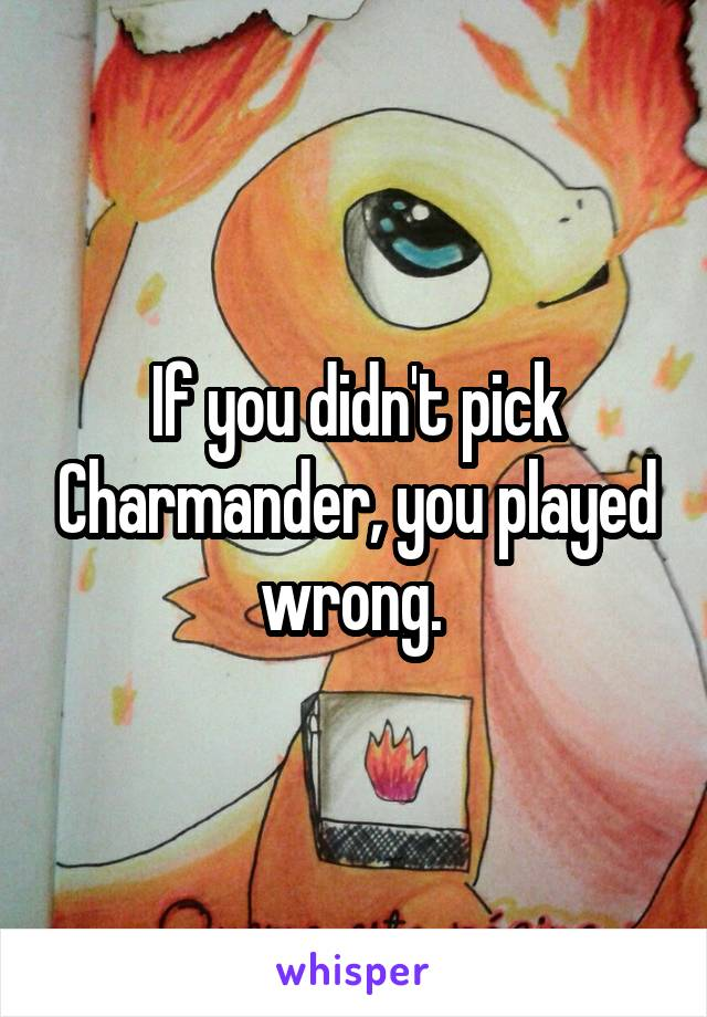 If you didn't pick Charmander, you played wrong.