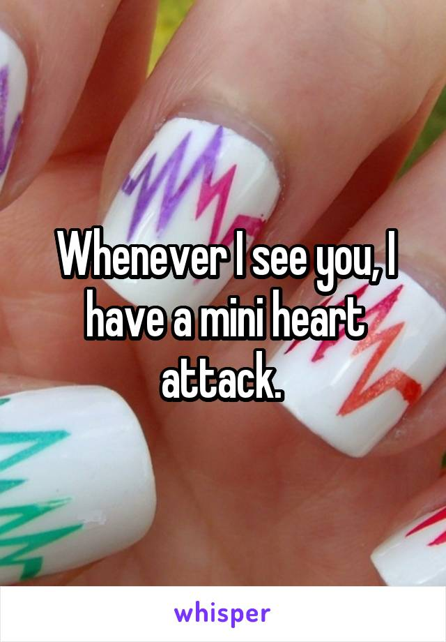 Whenever I see you, I have a mini heart attack.