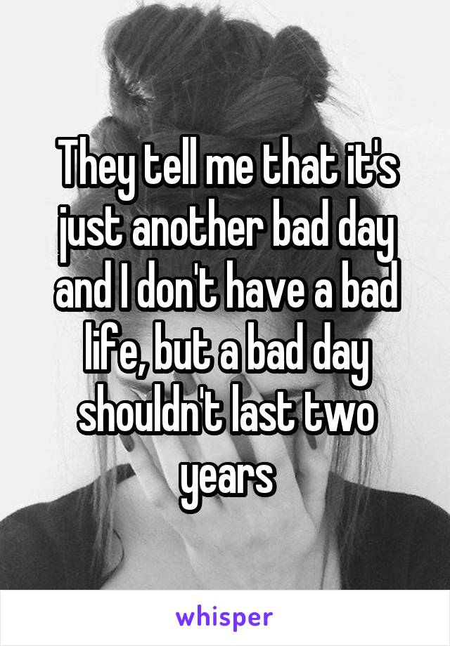 They tell me that it's just another bad day and I don't have a bad life, but a bad day shouldn't last two years