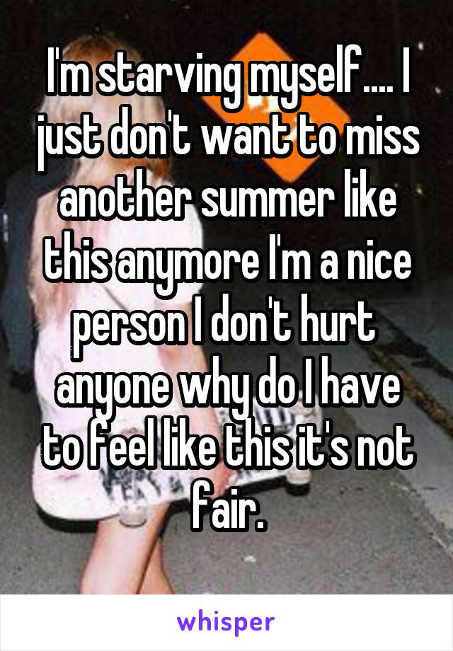 I'm starving myself.... I just don't want to miss another summer like this anymore I'm a nice person I don't hurt  anyone why do I have to feel like this it's not fair.