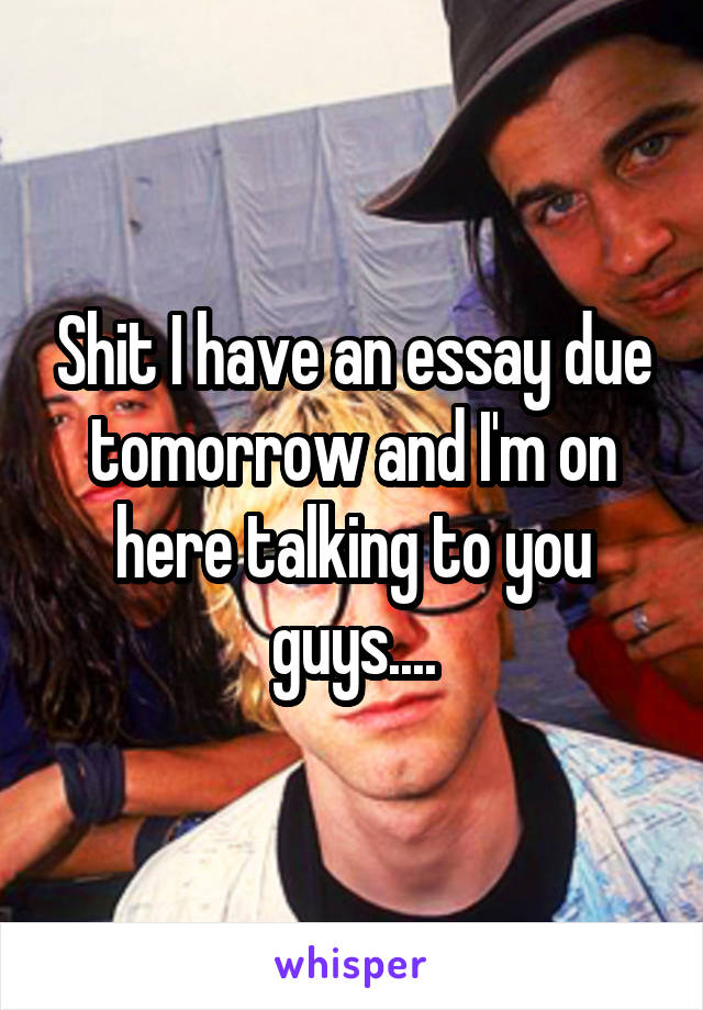 Shit I have an essay due tomorrow and I'm on here talking to you guys....