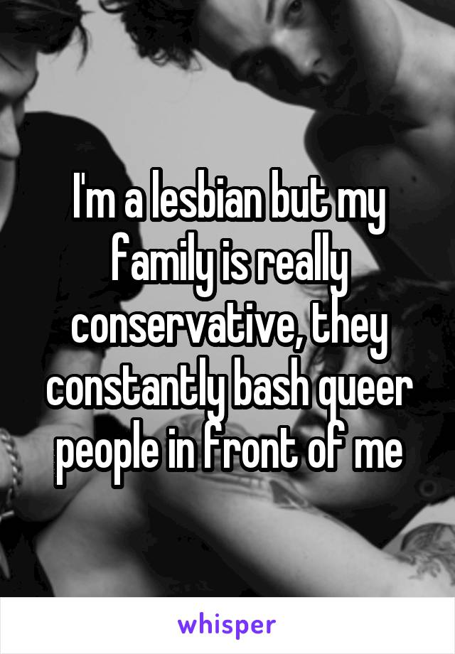I'm a lesbian but my family is really conservative, they constantly bash queer people in front of me
