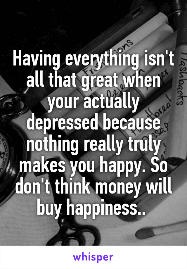 Having everything isn't all that great when your actually depressed because nothing really truly makes you happy. So don't think money will buy happiness..