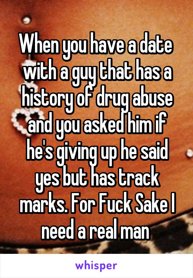 When you have a date  with a guy that has a history of drug abuse and you asked him if he's giving up he said yes but has track marks. For Fuck Sake I need a real man