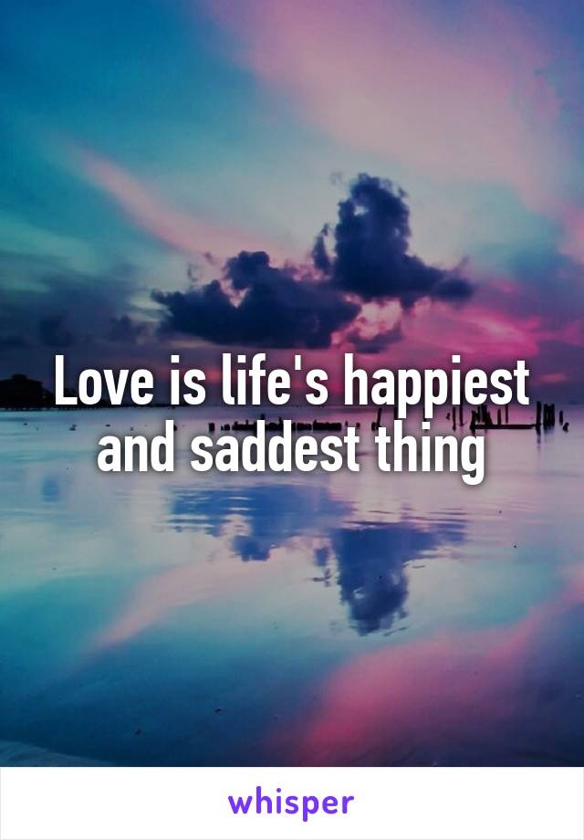 Love is life's happiest and saddest thing