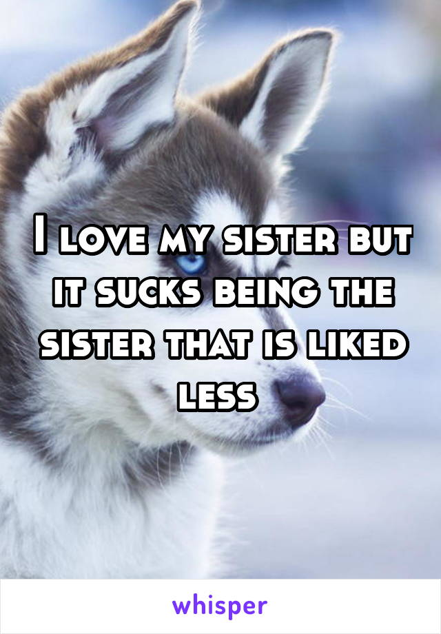 I love my sister but it sucks being the sister that is liked less