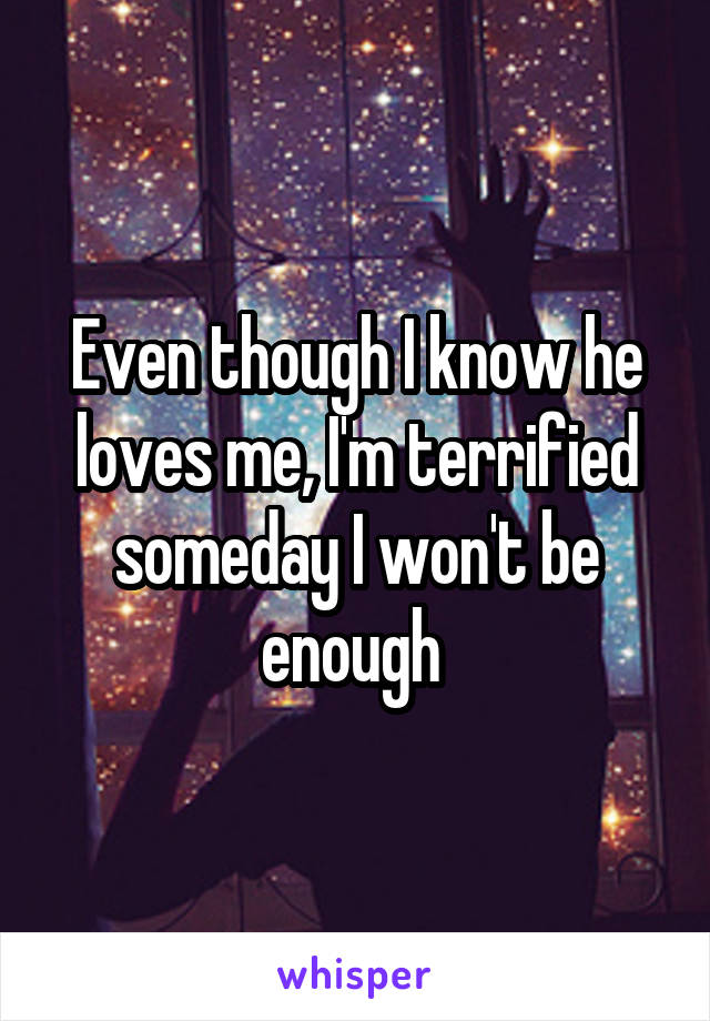 Even though I know he loves me, I'm terrified someday I won't be enough