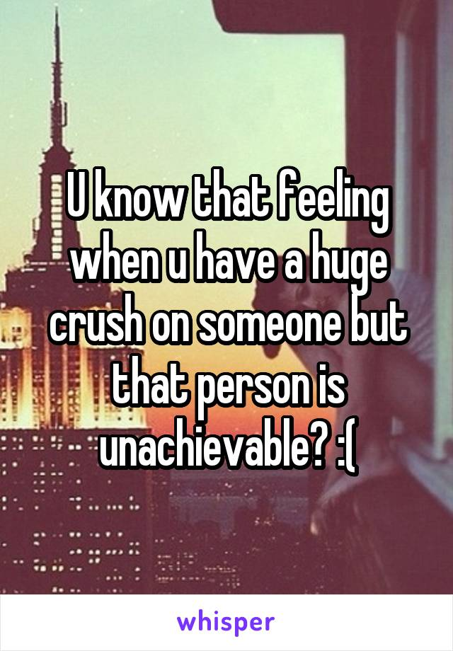 U know that feeling when u have a huge crush on someone but that person is unachievable? :(
