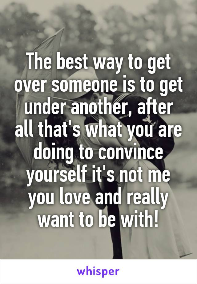 The best way to get over someone is to get under another, after all that's what you are doing to convince yourself it's not me you love and really want to be with!