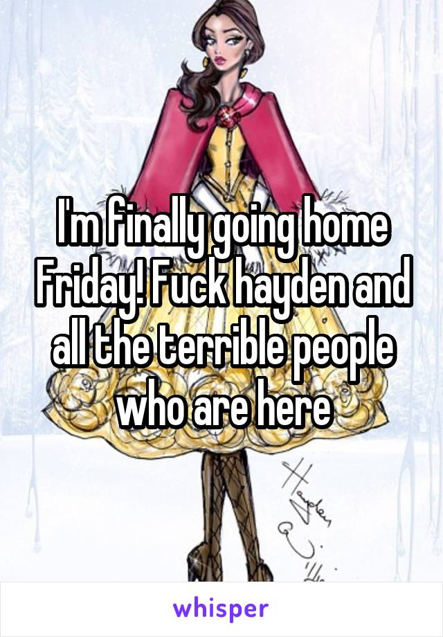 I'm finally going home Friday! Fuck hayden and all the terrible people who are here