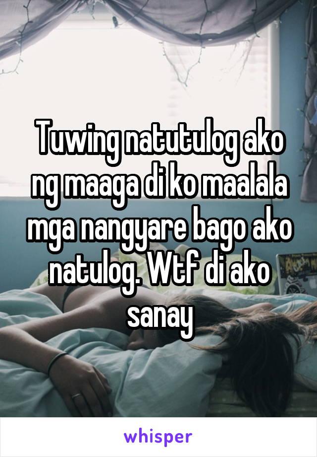 Tuwing natutulog ako ng maaga di ko maalala mga nangyare bago ako natulog. Wtf di ako sanay