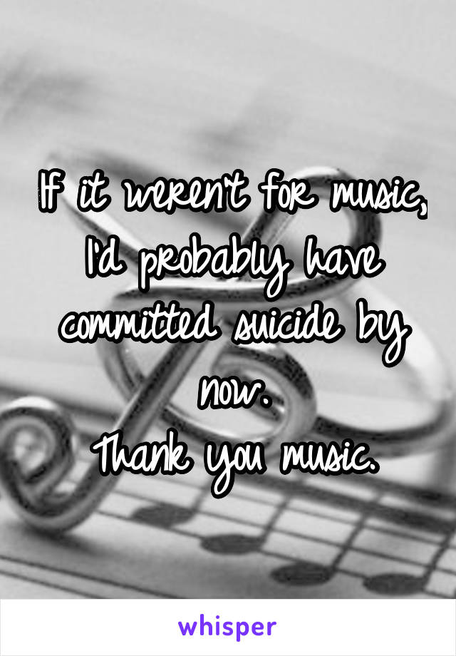 If it weren't for music, I'd probably have committed suicide by now. Thank you music.