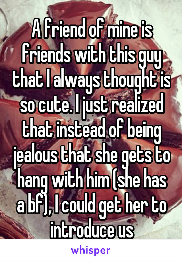 A friend of mine is friends with this guy that I always thought is so cute. I just realized that instead of being jealous that she gets to hang with him (she has a bf), I could get her to introduce us