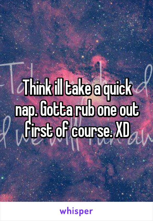 Think ill take a quick nap. Gotta rub one out first of course. XD