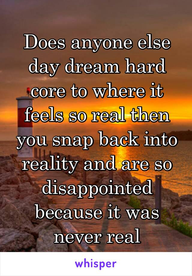 Does anyone else day dream hard core to where it feels so real then you snap back into reality and are so disappointed because it was never real