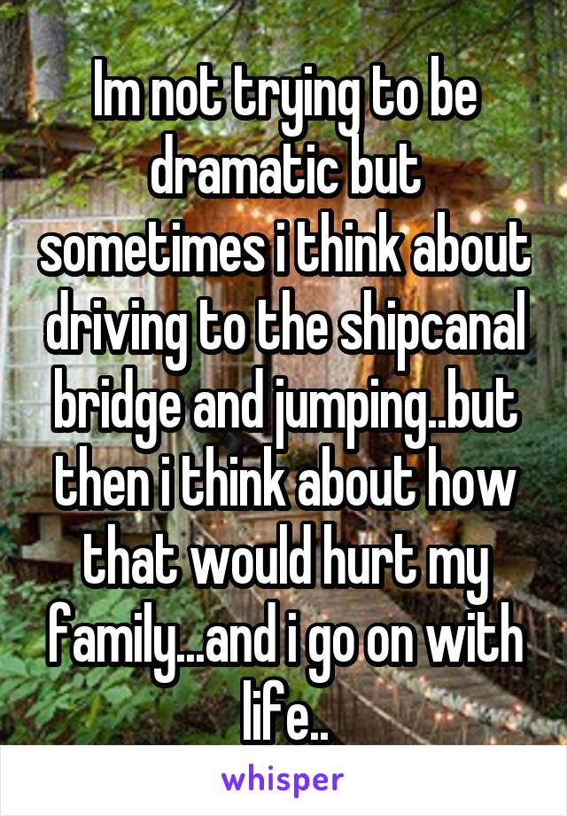 Im not trying to be dramatic but sometimes i think about driving to the shipcanal bridge and jumping..but then i think about how that would hurt my family...and i go on with life..