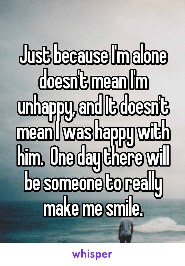Just because I'm alone doesn't mean I'm unhappy, and It doesn't mean I was happy with him.  One day there will be someone to really make me smile.