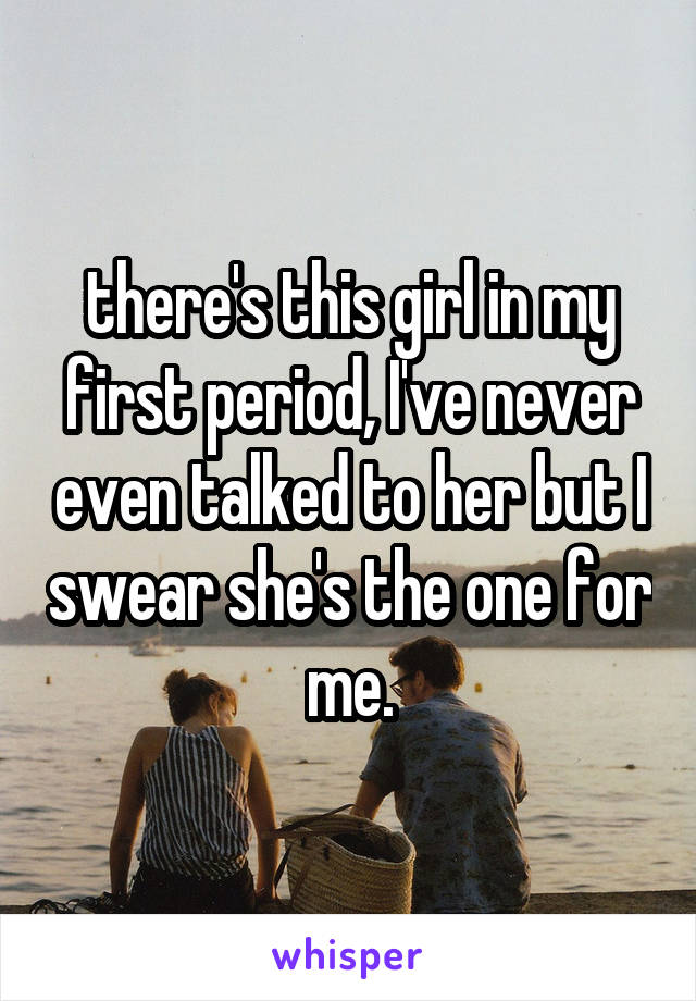 there's this girl in my first period, I've never even talked to her but I swear she's the one for me.