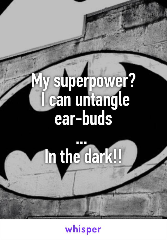 My superpower?  I can untangle ear-buds ...  In the dark!!