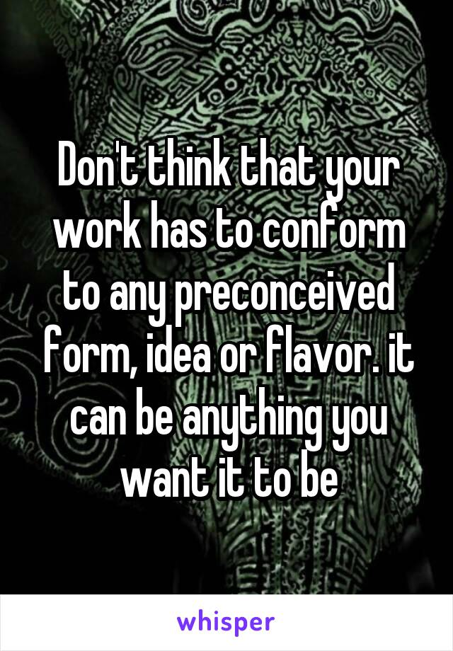 Don't think that your work has to conform to any preconceived form, idea or flavor. it can be anything you want it to be