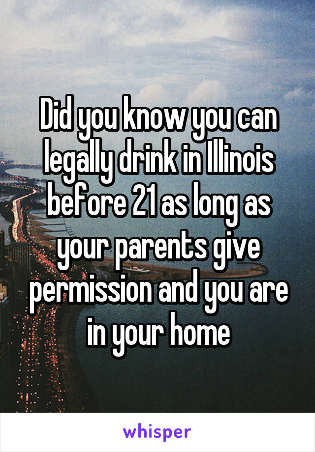 Did you know you can legally drink in Illinois before 21 as long as your parents give permission and you are in your home