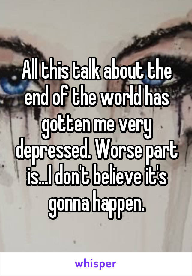 All this talk about the end of the world has gotten me very depressed. Worse part is...I don't believe it's gonna happen.