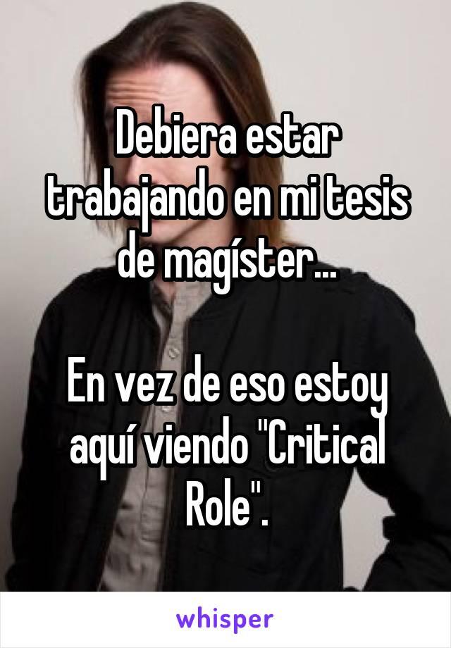 """Debiera estar trabajando en mi tesis de magíster...  En vez de eso estoy aquí viendo """"Critical Role""""."""
