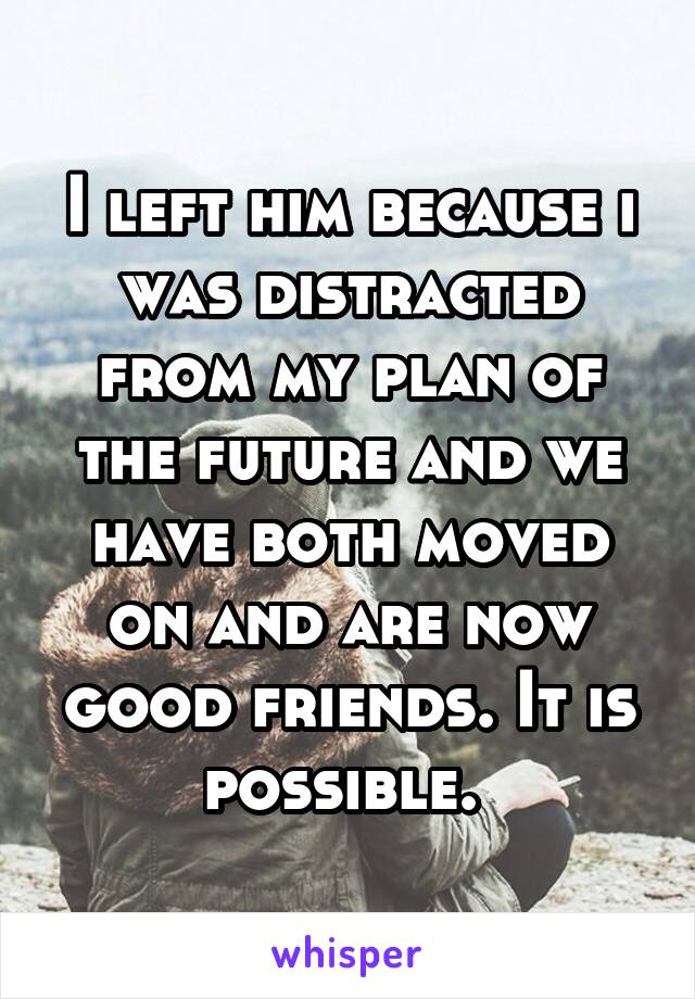 I left him because i was distracted from my plan of the future and we have both moved on and are now good friends. It is possible.