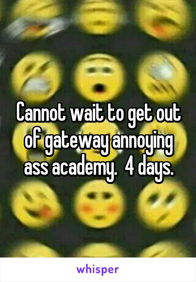 Cannot wait to get out of gateway annoying ass academy.  4 days.