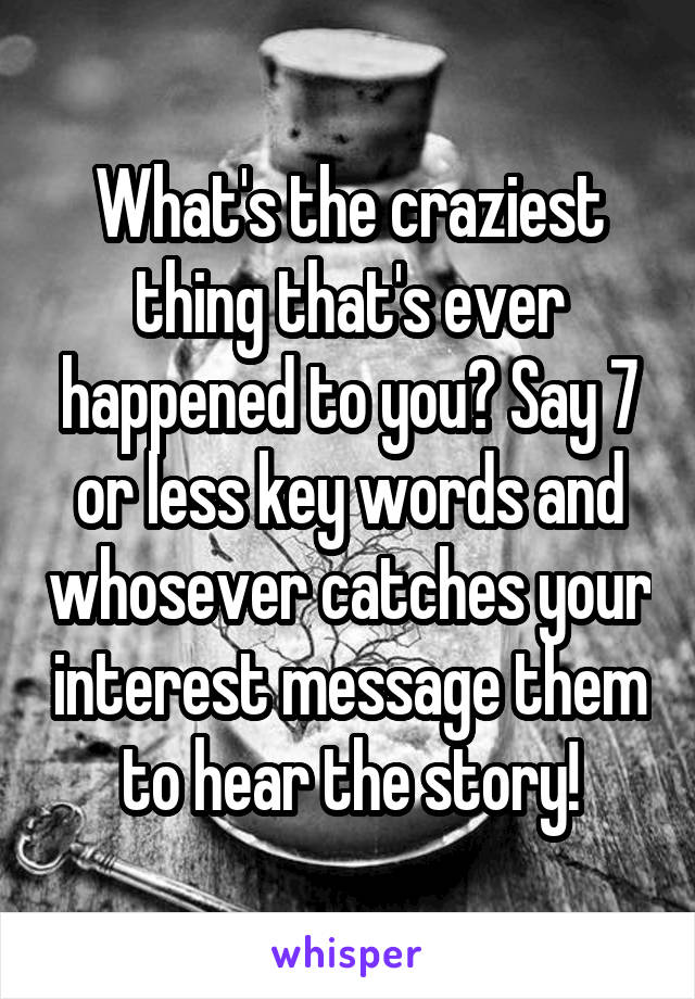 What's the craziest thing that's ever happened to you? Say 7 or less key words and whosever catches your interest message them to hear the story!