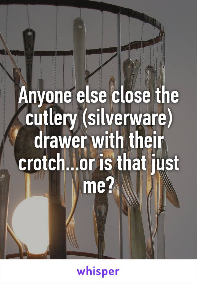 Anyone else close the cutlery (silverware) drawer with their crotch...or is that just me?